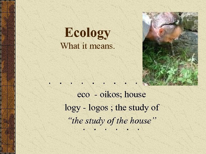 Ecology What it means. eco - oikos; house logy - logos ; the study
