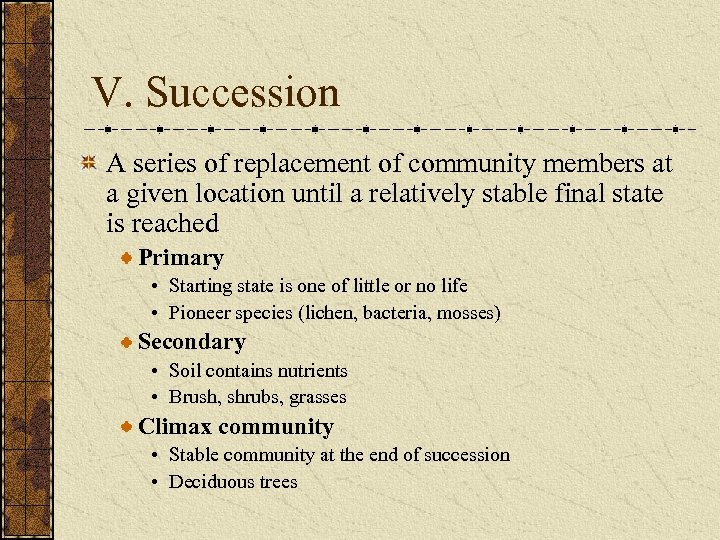 V. Succession A series of replacement of community members at a given location until