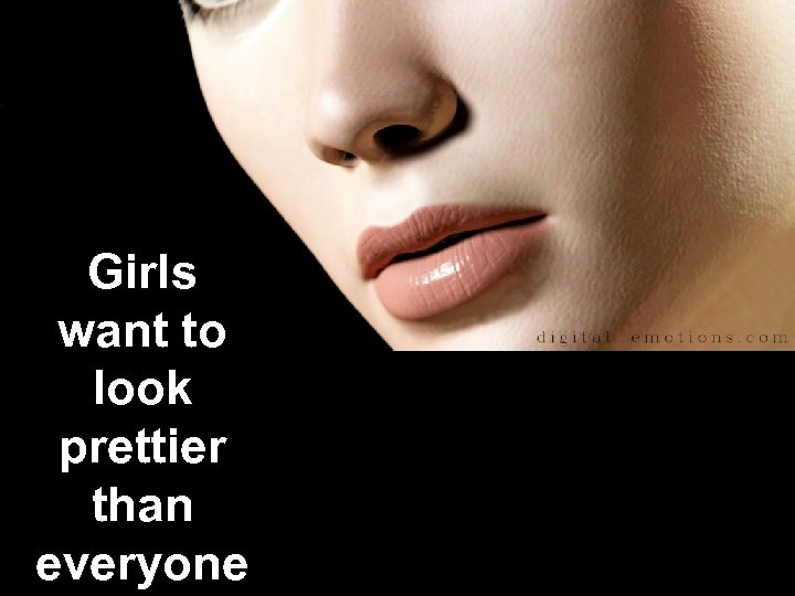 Girls want to look prettier than everyone