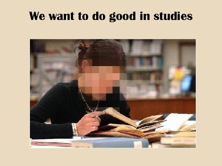 We want to do good in studies