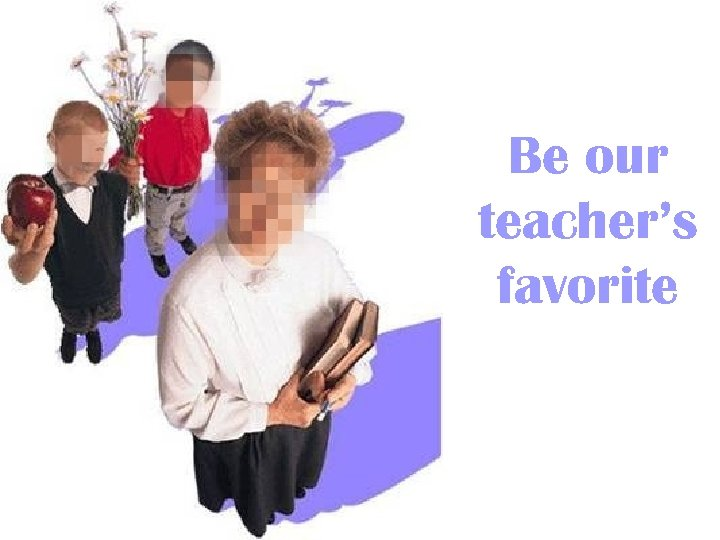 Be our teacher's favorite