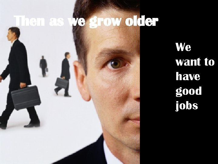 Then as we grow older We want to have good jobs