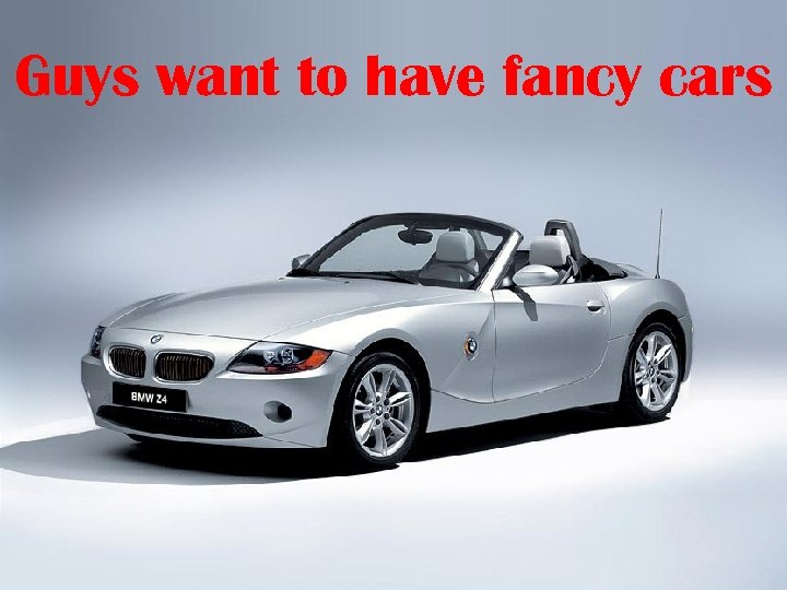 Guys want to have fancy cars