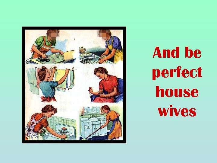 And be perfect house wives