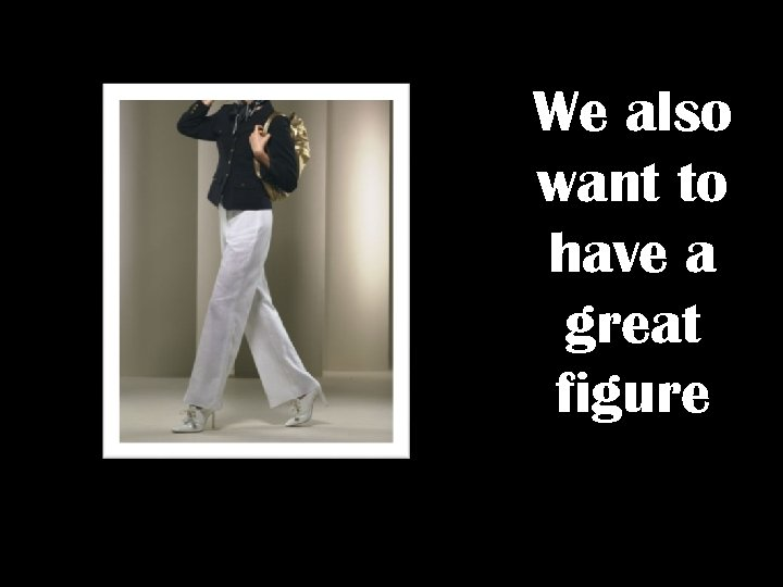 We also want to have a great figure