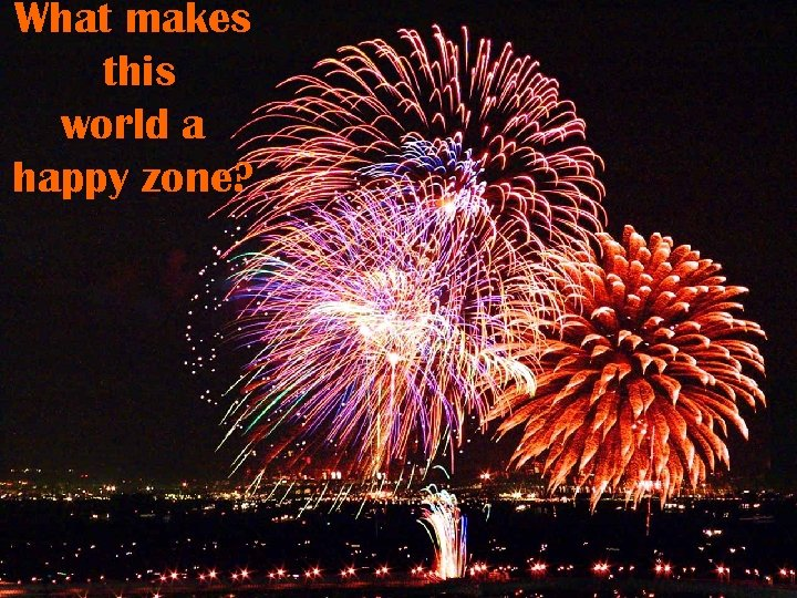 What makes this world a happy zone?