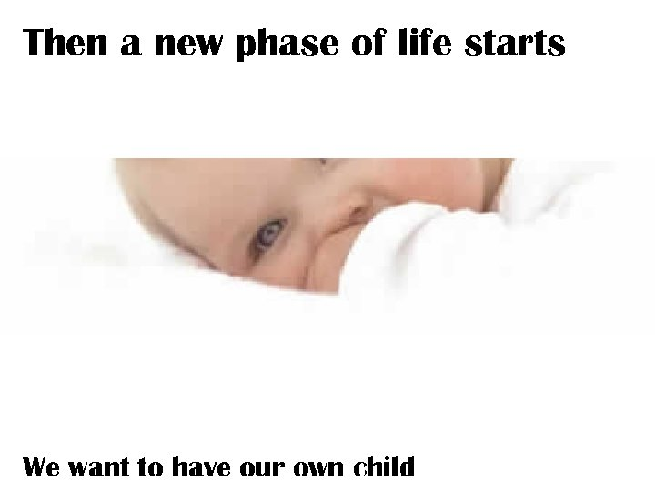 Then a new phase of life starts We want to have our own child
