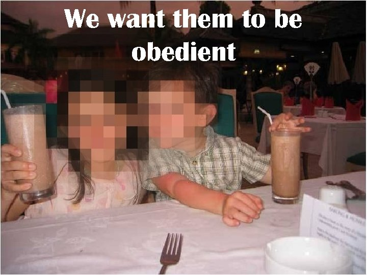 We want them to be obedient