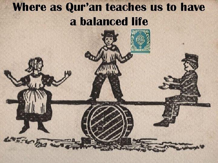 Where as Qur'an teaches us to have a balanced life