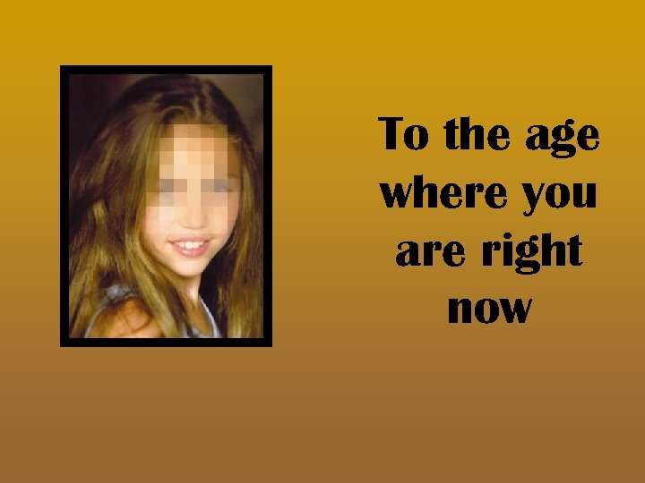 To the age where you are right now
