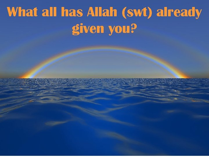 What all has Allah (swt) already given you?