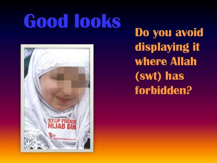 Good looks Do you avoid displaying it where Allah (swt) has forbidden?