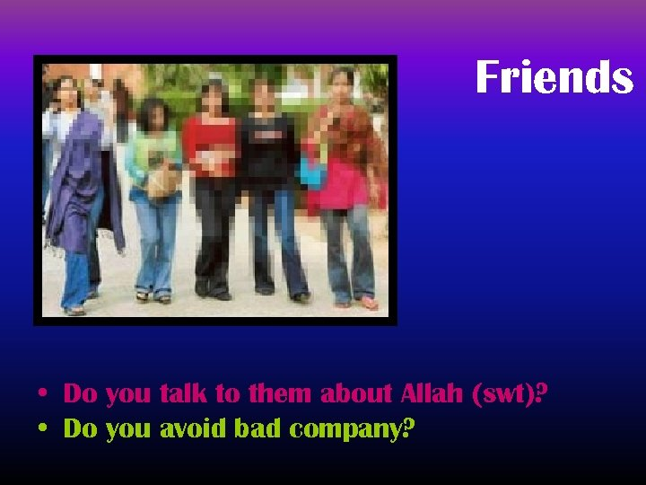 Friends • Do you talk to them about Allah (swt)? • Do you avoid
