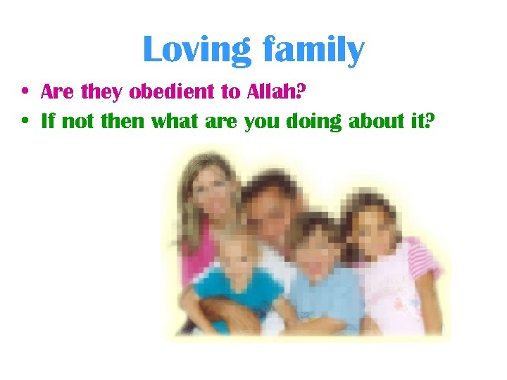 Loving family • Are they obedient to Allah? • If not then what are