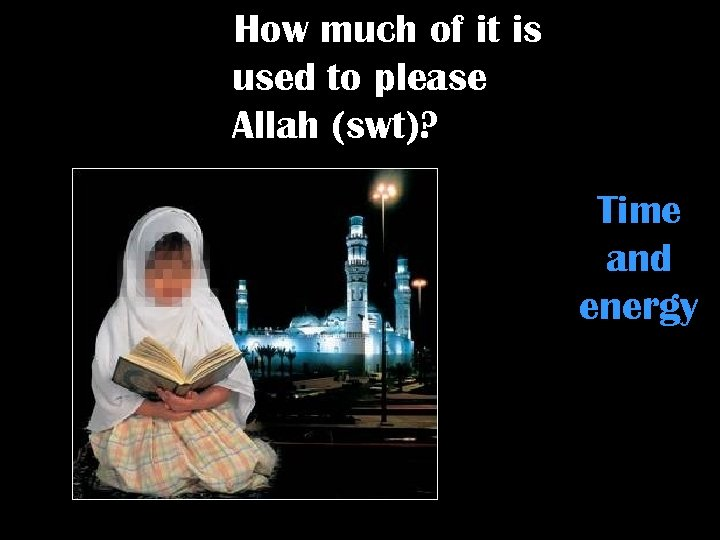 How much of it is used to please Allah (swt)? Time and energy