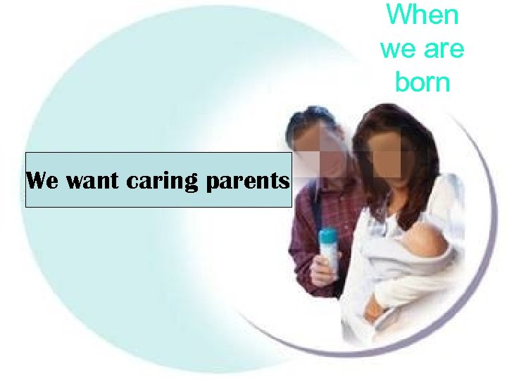 When we are born We want caring parents