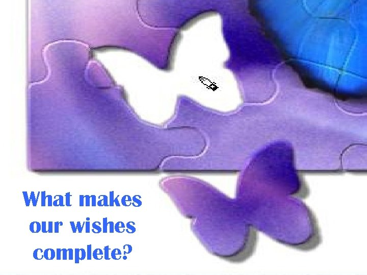 What makes our wishes complete?
