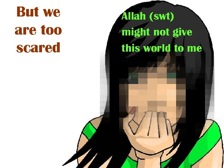 But we are too scared Allah (swt) might not give this world to me