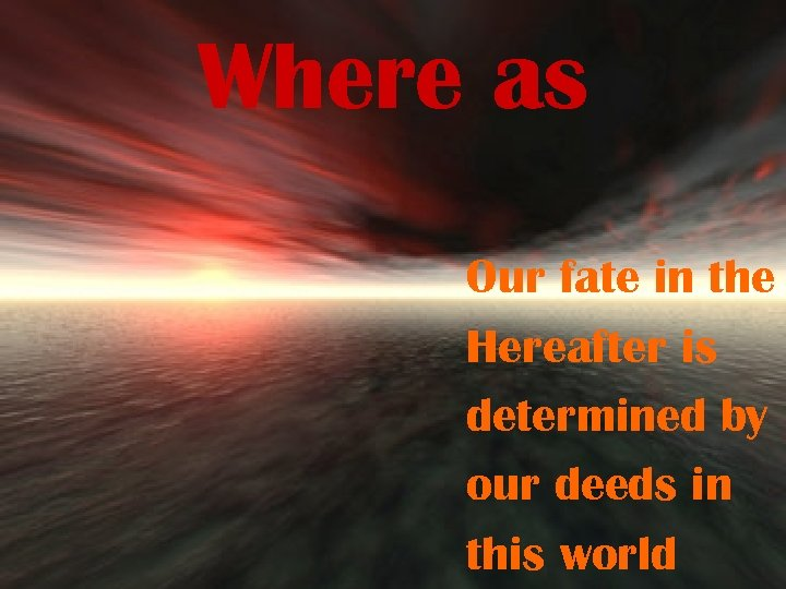 Where as Our fate in the Hereafter is determined by our deeds in this