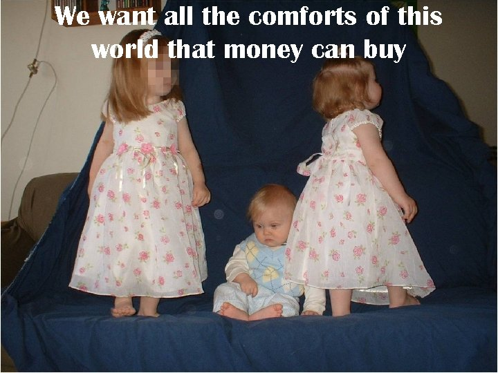 We want all the comforts of this world that money can buy