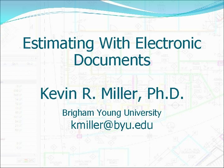 Estimating With Electronic Documents Kevin R. Miller, Ph. D. Brigham Young University kmiller@byu. edu