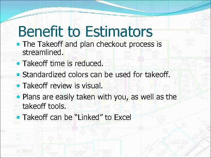 Benefit to Estimators The Takeoff and plan checkout process is streamlined. Takeoff time is