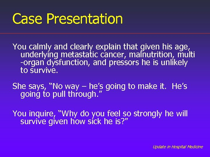 Case Presentation You calmly and clearly explain that given his age, underlying metastatic cancer,