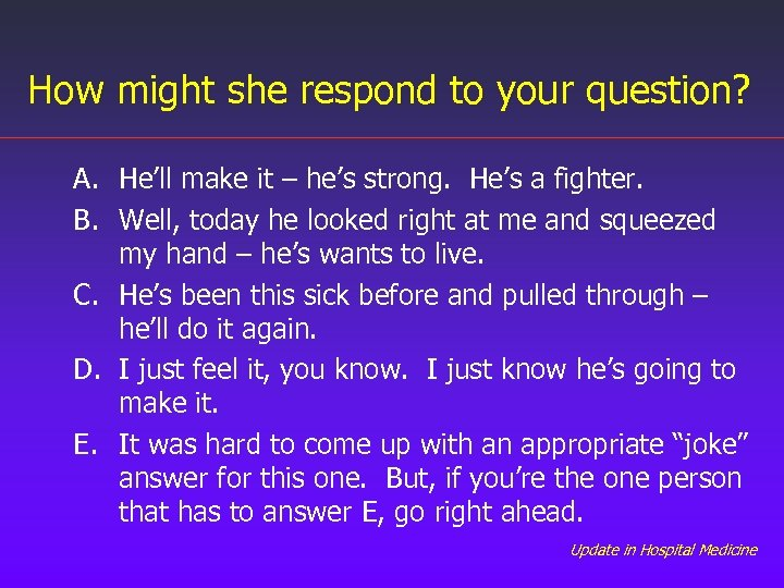 How might she respond to your question? A. He'll make it – he's strong.