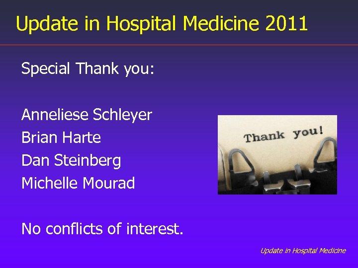 Update in Hospital Medicine 2011 Special Thank you: Anneliese Schleyer Brian Harte Dan Steinberg