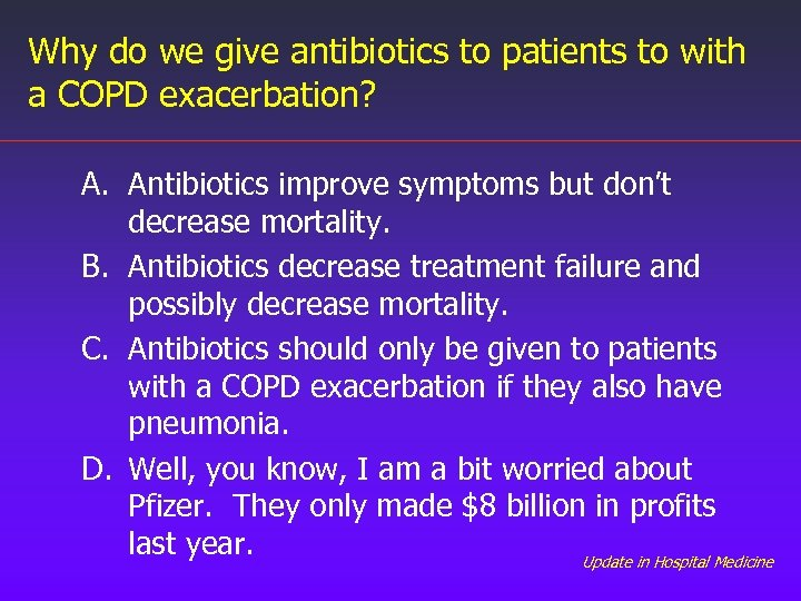 Why do we give antibiotics to patients to with a COPD exacerbation? A. Antibiotics