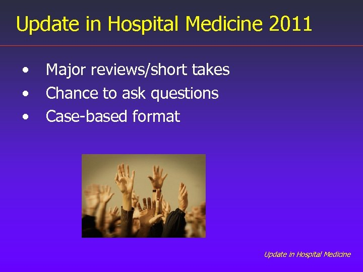 Update in Hospital Medicine 2011 • • • Major reviews/short takes Chance to ask