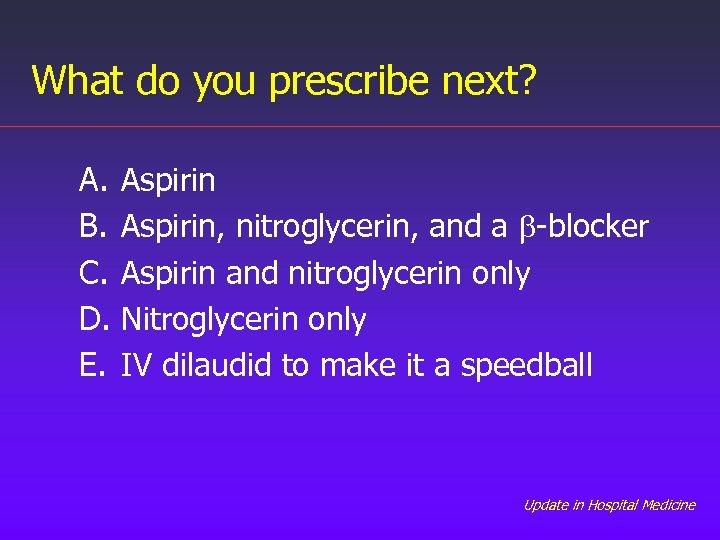 What do you prescribe next? A. B. C. D. E. Aspirin, nitroglycerin, and a