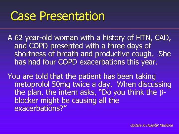 Case Presentation A 62 year-old woman with a history of HTN, CAD, and COPD