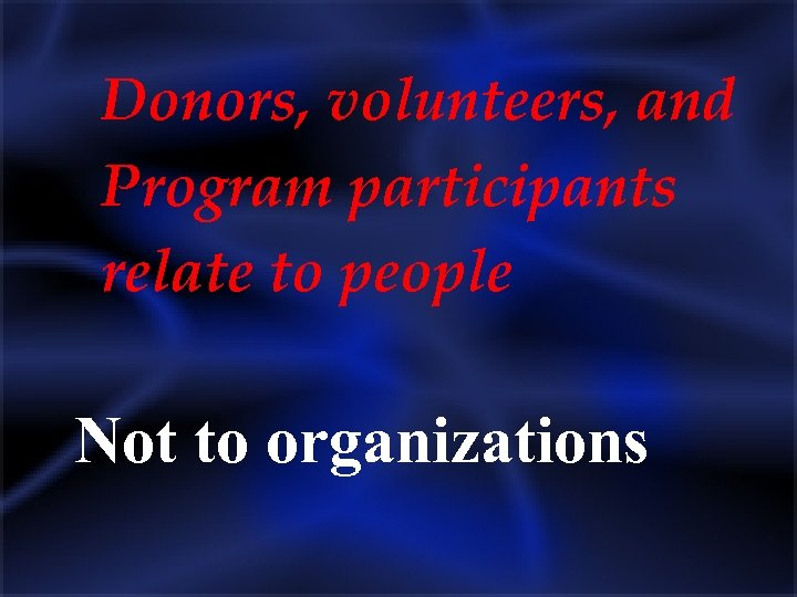 Donors, volunteers, and Program participants relate to people Not to organizations