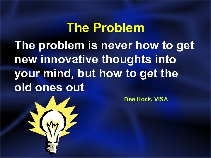 The Problem The problem is never how to get new innovative thoughts into your