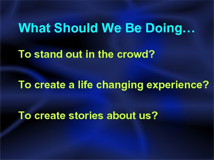 What Should We Be Doing… To stand out in the crowd? To create a
