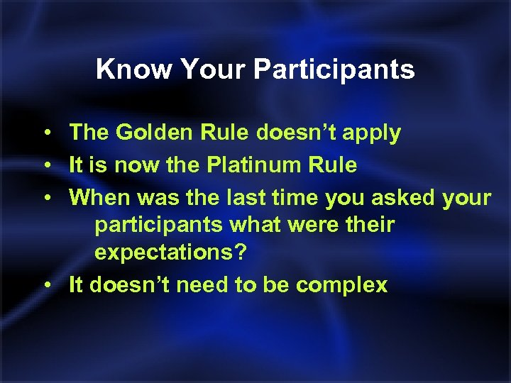 Know Your Participants • The Golden Rule doesn't apply • It is now the
