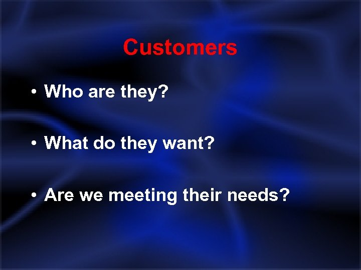 Customers • Who are they? • What do they want? • Are we meeting