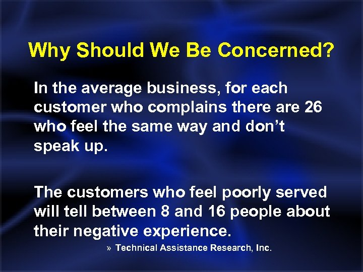 Why Should We Be Concerned? In the average business, for each customer who complains