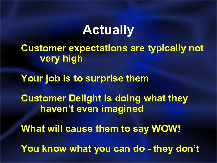 Actually Customer expectations are typically not very high Your job is to surprise them