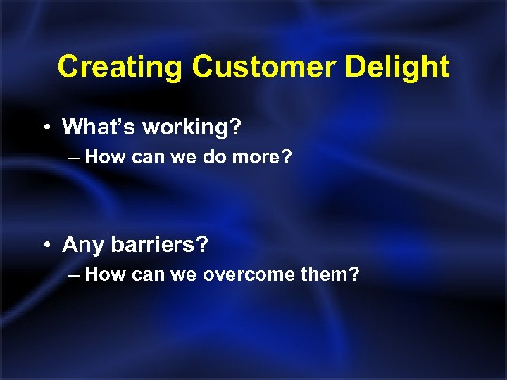 Creating Customer Delight • What's working? – How can we do more? • Any