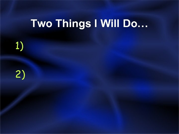 Two Things I Will Do… 1) 2)