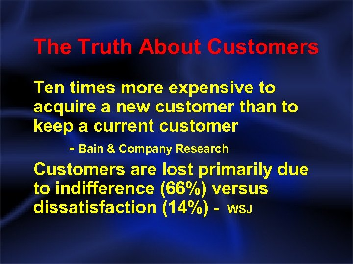 The Truth About Customers Ten times more expensive to acquire a new customer than
