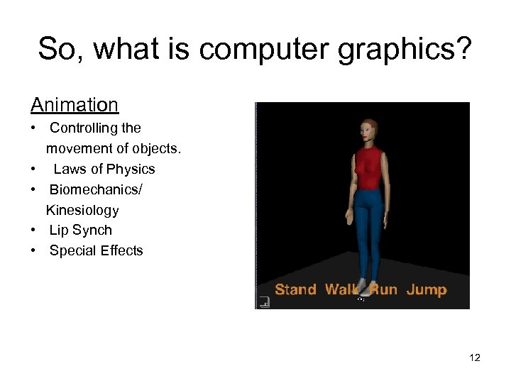So, what is computer graphics? Animation • Controlling the movement of objects. • Laws