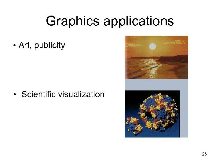 Graphics applications • Art, publicity • Scientific visualization 26