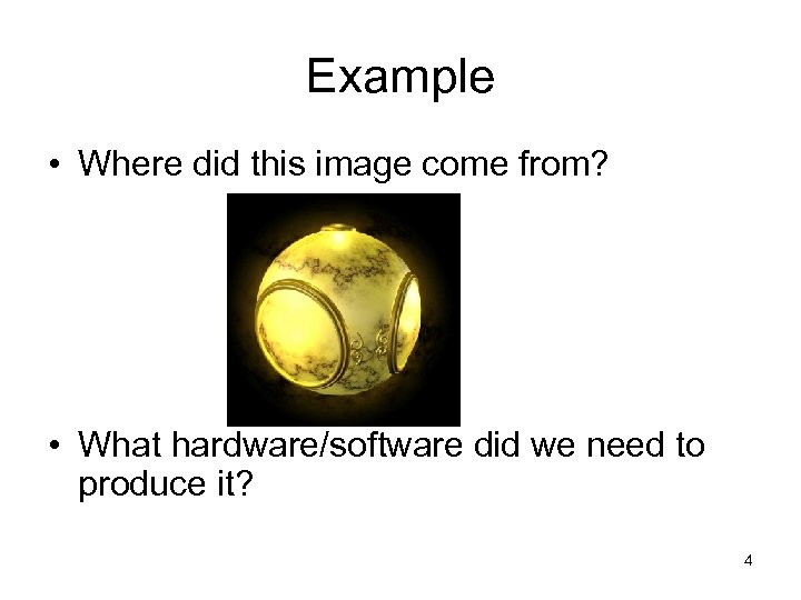 Example • Where did this image come from? • What hardware/software did we need
