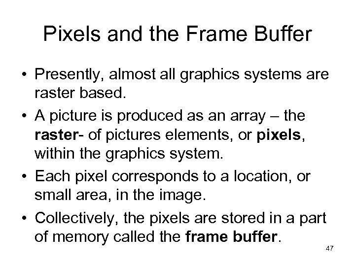 Pixels and the Frame Buffer • Presently, almost all graphics systems are raster based.