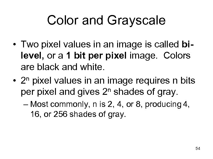 Color and Grayscale • Two pixel values in an image is called bilevel, or
