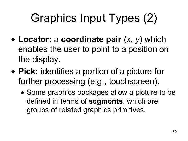 Graphics Input Types (2) Locator: a coordinate pair (x, y) which enables the user