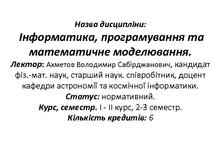 Назва дисципліни: Інформатика, програмування та математичне моделювання. Лектор: Ахметов Володимир Сабірджанович, кандидат фіз. -мат.